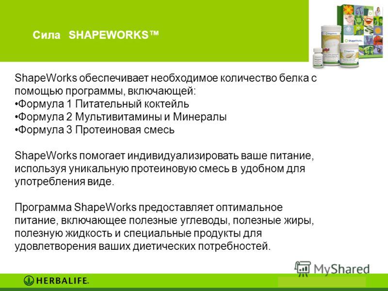 Сила SHAPEWORKS ShapeWorks обеспечивает необходимое количество белка с помощью программы, включающей: Формула 1 Питательный коктейль Формула 2 Мультивитамины и Минералы Формула 3 Протеиновая смесь ShapeWorks помогает индивидуализировать ваше питание,