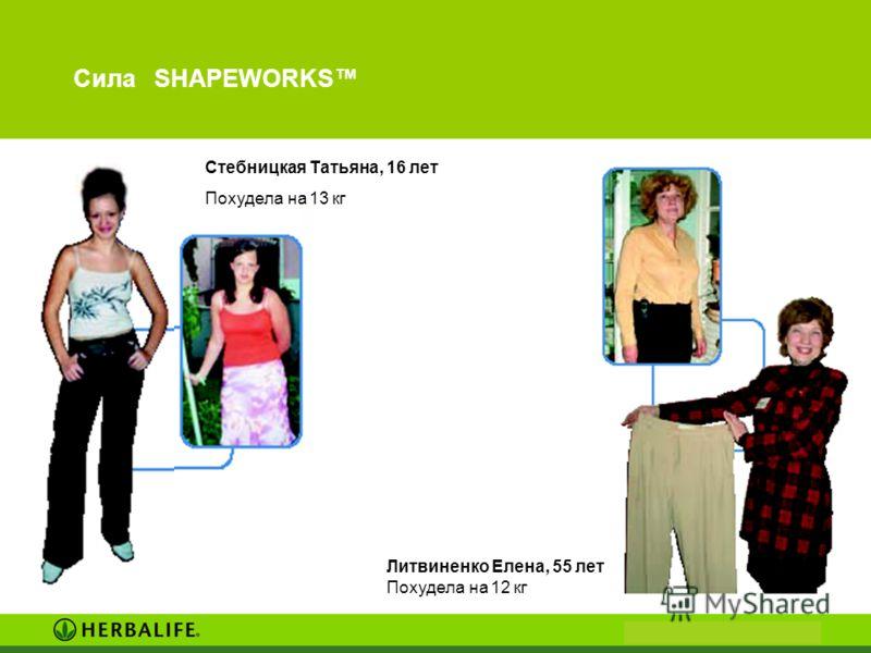 Сила SHAPEWORKS Литвиненко Елена, 55 лет Похудела на 12 кг Стебницкая Татьяна, 16 лет Похудела на 13 кг