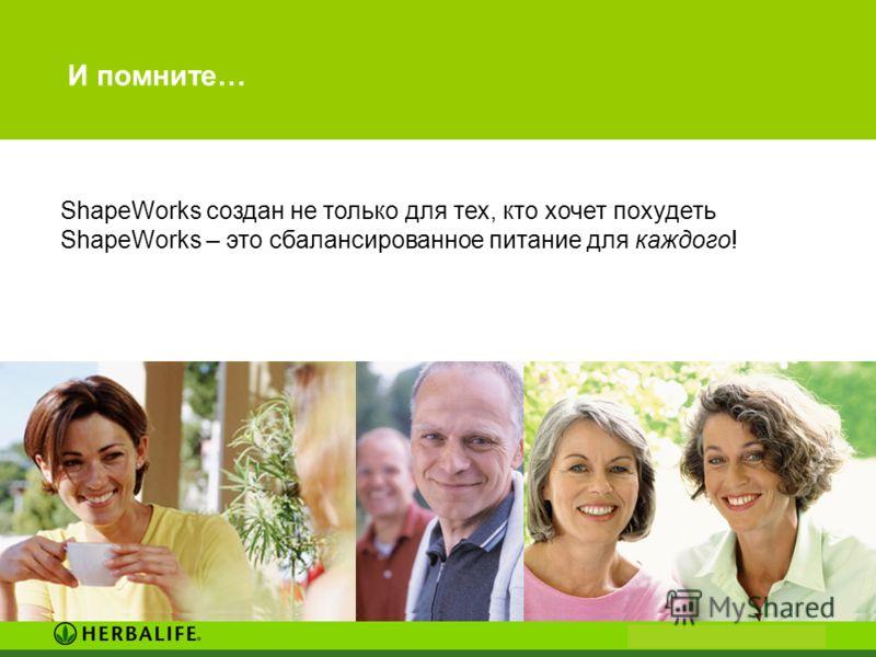 И помните… ShapeWorks создан не только для тех, кто хочет похудеть ShapeWorks – это сбалансированное питание для каждого!