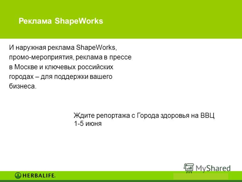 Реклама ShapeWorks И наружная реклама ShapeWorks, промо-мероприятия, реклама в прессе в Москве и ключевых российских городах – для поддержки вашего бизнеса. Ждите репортажа с Города здоровья на ВВЦ 1-5 июня