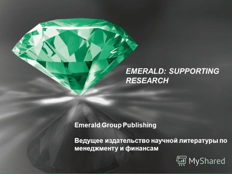 EMERALD: SUPPORTING RESEARCH Emerald Group Publishing Ведущее издательство научной литературы по менеджменту и финансам