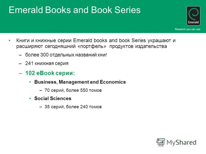 Emerald Books and Book Series Книги и книжные серии Emerald books and book Series украшают и расширяют сегодняшний «портфель» продуктов издательства –более 300 отдельных названий книг –241 книжная серия –102 eBook серии: Business, Management and Econ