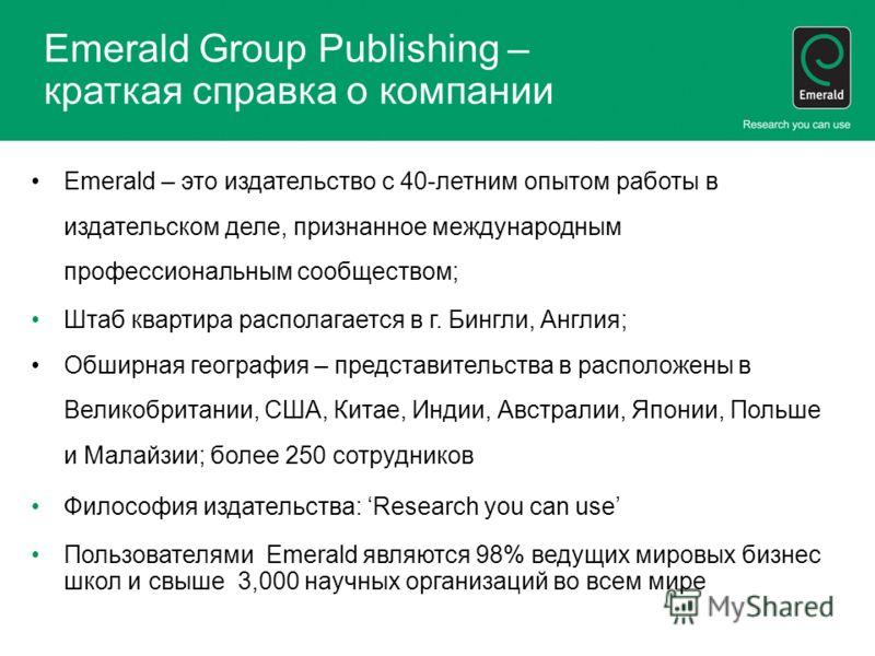 Emerald Group Publishing – краткая справка о компании Emerald – это издательство с 40-летним опытом работы в издательском деле, признанное международным профессиональным сообществом; Штаб квартира располагается в г. Бингли, Англия; Обширная география
