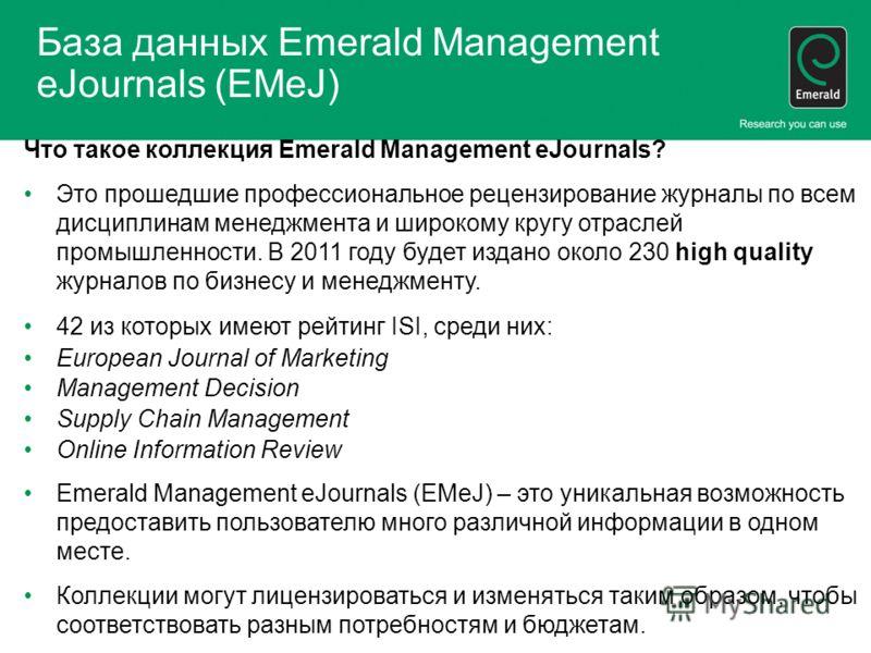 База данных Emerald Management eJournals (EMeJ) Что такое коллекция Emerald Management eJournals? Это прошедшие профессиональное рецензирование журналы по всем дисциплинам менеджмента и широкому кругу отраслей промышленности. В 2011 году будет издано