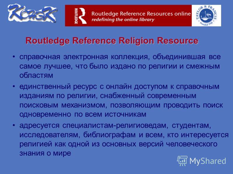 Routledge Reference Religion Resource справочная электронная коллекция, объединившая все самое лучшее, что было издано по религии и смежным областям единственный ресурс с онлайн доступом к справочным изданиям по религии, снабженный современным поиско