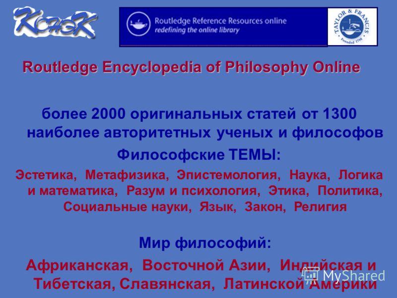 Routledge Encyclopedia of Philosophy Online более 2000 оригинальных статей от 1300 наиболее авторитетных ученых и философов Философские ТЕМЫ: Эстетика, Метафизика, Эпистемология, Наука, Логика и математика, Разум и психология, Этика, Политика, Социал