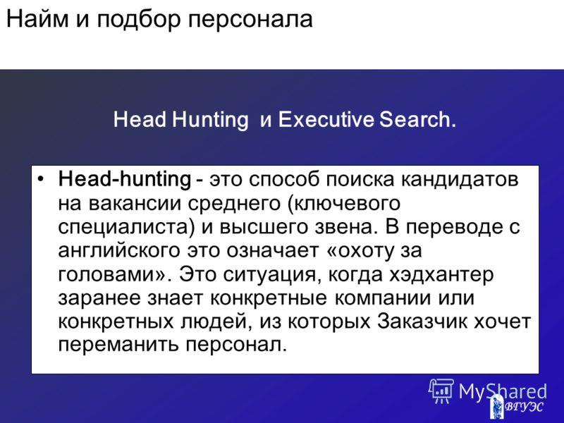 Head Hunting и Executive Search. Head-hunting - это способ поиска кандидатов на вакансии среднего (ключевого специалиста) и высшего звена. В переводе с английского это означает «охоту за головами». Это ситуация, когда хэдхантер заранее знает конкретн
