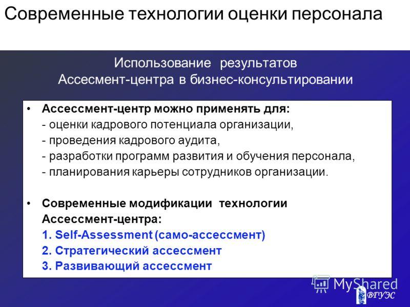 Использование результатов Ассесмент-центра в бизнес-консультировании Ассессмент-центр можно применять для: - оценки кадрового потенциала организации, - проведения кадрового аудита, - разработки программ развития и обучения персонала, - планирования к