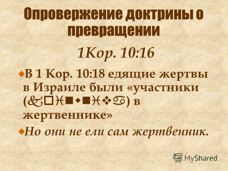 Слово koinwniva (приобщение) = «делиться» или «иметь что-то общее». Не всегда означает физическое соединение или участие (см. Фил. 3:10). 1Кор. 10:16 Опровержение доктрины о превращении