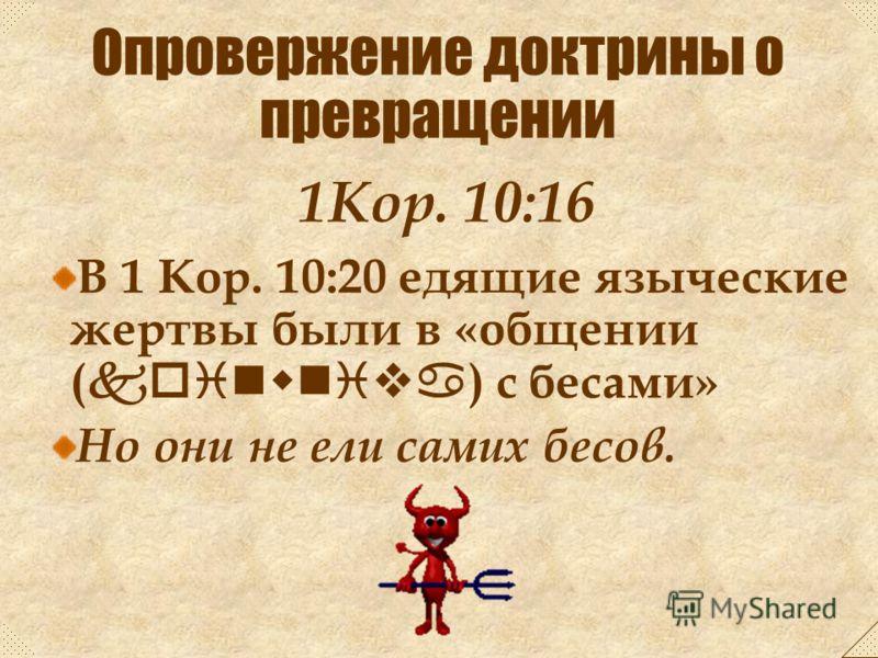 В 1 Кор. 10:18 едящие жертвы в Израиле были «участники ( koinwniva ) в жертвеннике» Но они не ели сам жертвенник. 1Кор. 10:16 Опровержение доктрины о превращении