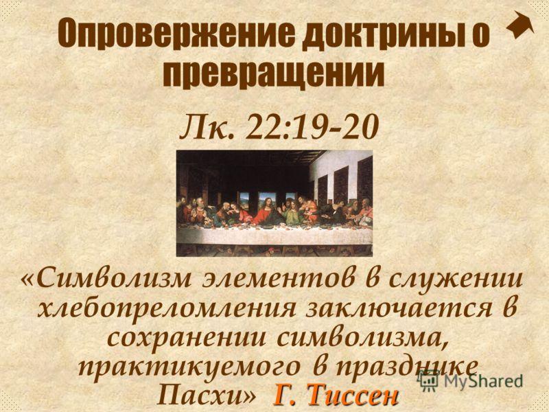 Он взял чашу, как бы говоря: «Это чаша, которую вы каждый год пьете, в действительности представляет мою Кровь, которая будет пролита за вас». Лк. 22:19-20 Опровержение доктрины о превращении