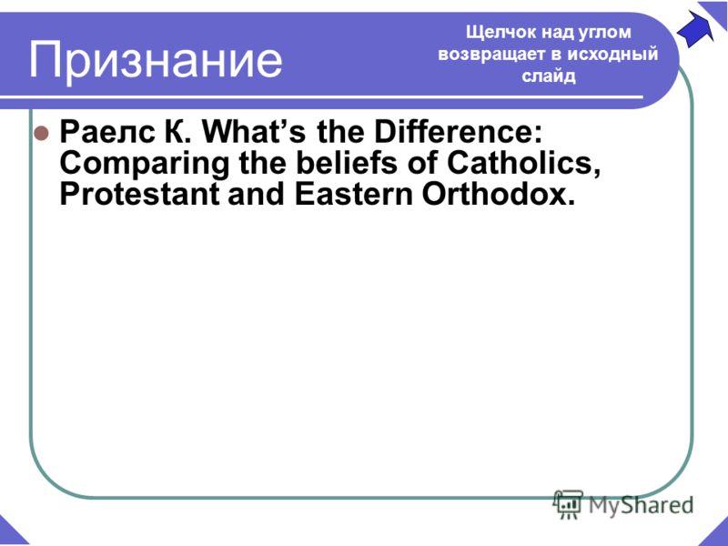 Раелс К. Какая разница? Сравнение вероучений католиков, протестантов и православных. – 2005. – с. Признание Щелчок над углом возвращает в исходный слайд