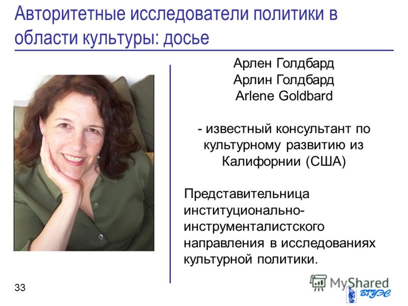 Арлен Голдбард Арлин Голдбард Arlene Goldbard - известный консультант по культурному развитию из Калифорнии (США) Представительница институционально- инструменталистского направления в исследованиях культурной политики. Авторитетные исследователи пол