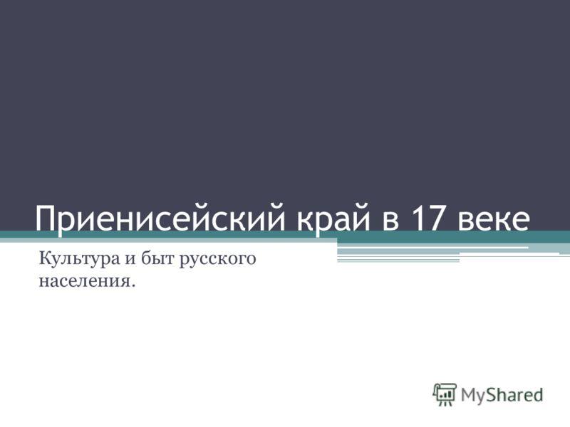 Приенисейский край в 17 веке Культура и быт русского населения.