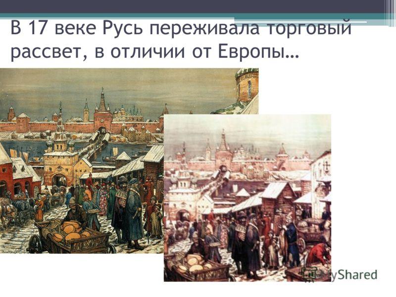В 17 веке Русь переживала торговый рассвет, в отличии от Европы…