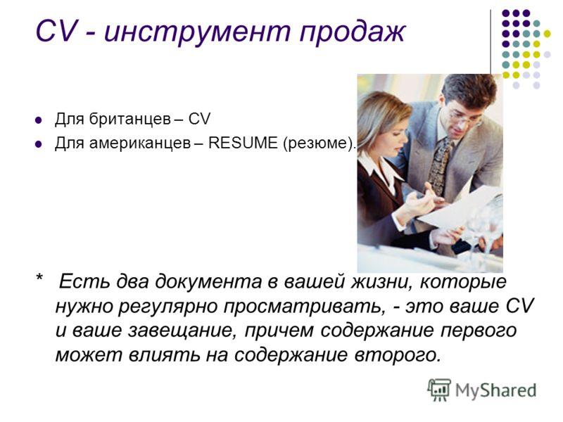 CV - инструмент продаж Для британцев – CV Для американцев – RESUME (резюме). * Есть два документа в вашей жизни, которые нужно регулярно просматривать, - это ваше CV и ваше завещание, причем содержание первого может влиять на содержание второго.