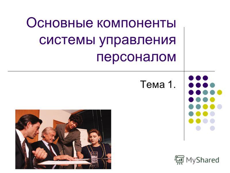 Основные компоненты системы управления персоналом Тема 1.