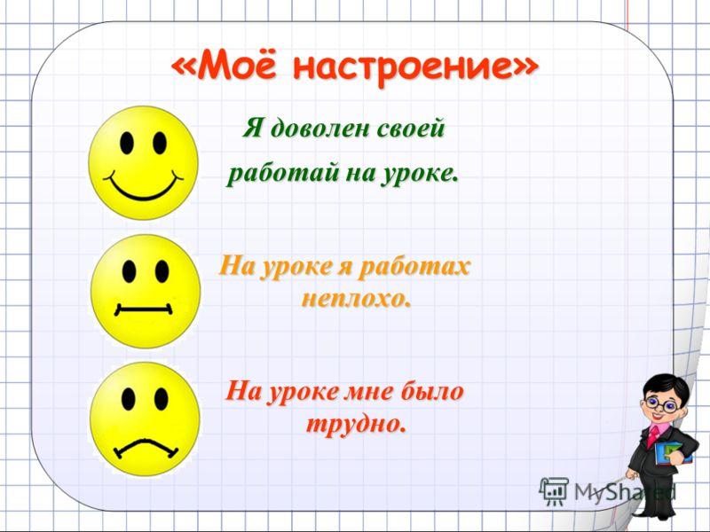 «Моё настроение» Я доволен своей работай на уроке. На уроке я работах неплохо. На уроке мне было трудно.