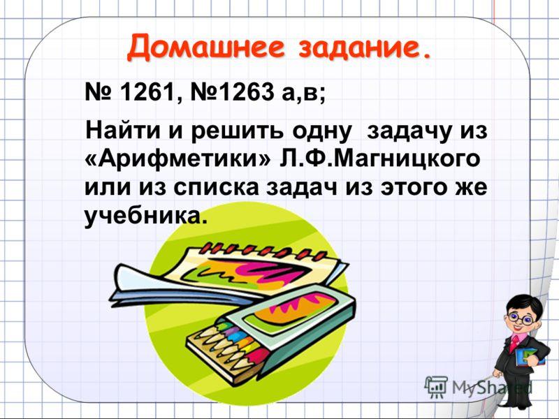 Домашнее задание. 1261, 1263 а,в; Найти и решить одну задачу из «Арифметики» Л.Ф.Магницкого или из списка задач из этого же учебника.