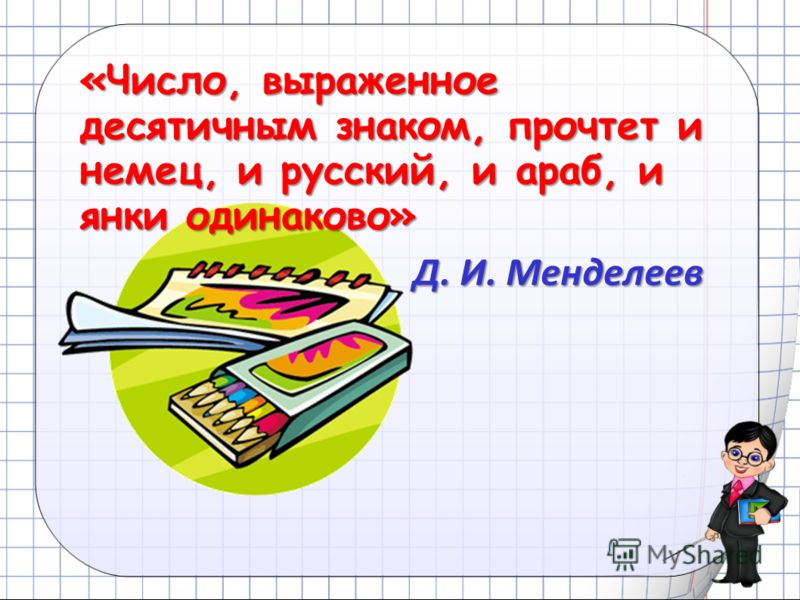 «Число, выраженное десятичным знаком, прочтет и немец, и русский, и араб, и янки одинаково» Д. И. Менделеев