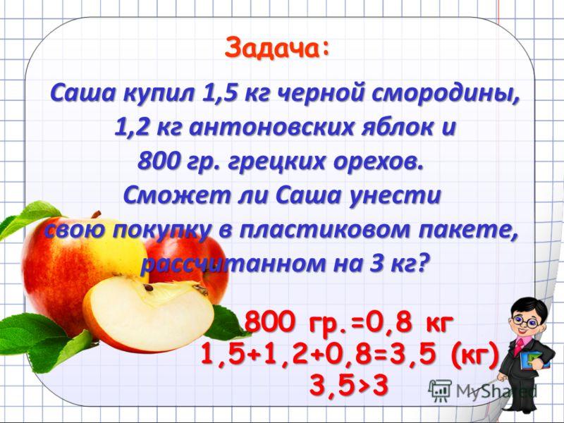 Задача: Саша купил 1,5 кг черной смородины, 1,2 кг антоновских яблок и 1,2 кг антоновских яблок и 800 гр. грецких орехов. Сможет ли Саша унести свою покупку в пластиковом пакете, рассчитанном на 3 кг? 800 гр.=0,8 кг 1,5+1,2+0,8=3,5 (кг) 3,53