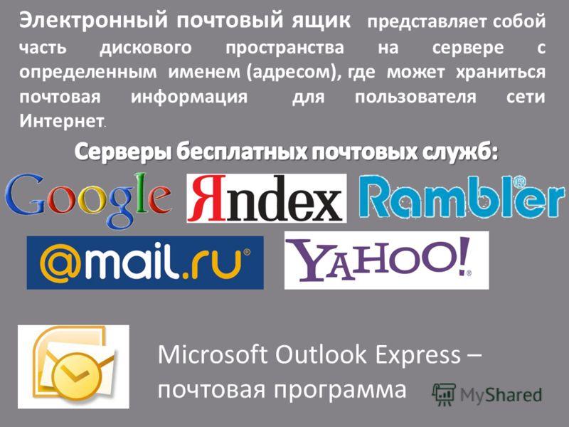 Электронный почтовый ящик представляет собой часть дискового пространства на сервере с определенным именем (адресом), где может храниться почтовая информация для пользователя сети Интернет. Microsoft Outlook Express – почтовая программа