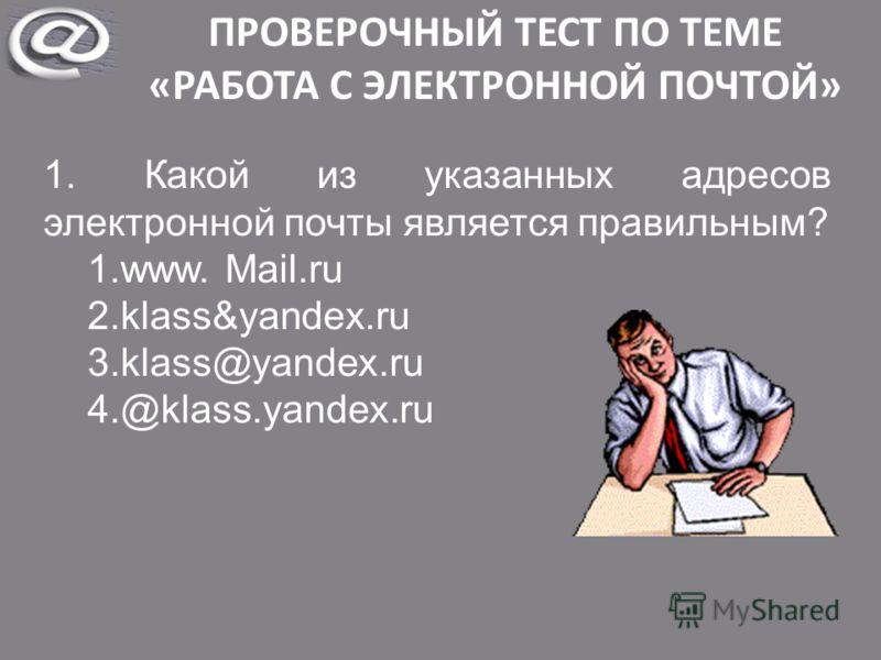ПРОВЕРОЧНЫЙ ТЕСТ ПО ТЕМЕ «РАБОТА С ЭЛЕКТРОННОЙ ПОЧТОЙ» 1. Какой из указанных адресов электронной почты является правильным? 1.www. Mail.ru 2.klass&yandex.ru 3.klass@yandex.ru 4.@klass.yandex.ru