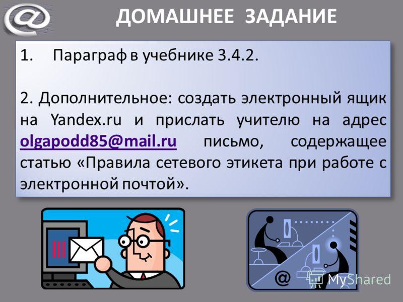ДОМАШНЕЕ ЗАДАНИЕ 1.Параграф в учебнике 3.4.2. 2. Дополнительное: создать электронный ящик на Yandex.ru и прислать учителю на адрес olgapodd85@mail.ru письмо, содержащее статью «Правила сетевого этикета при работе с электронной почтой». olgapodd85@mai