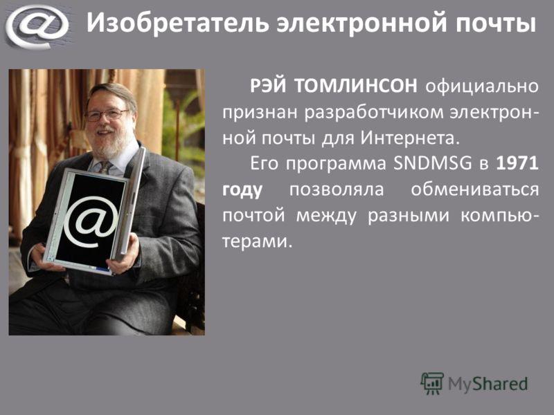 Изобретатель электронной почты РЭЙ ТОМЛИНСОН официально признан разработчиком электрон- ной почты для Интернета. Его программа SNDMSG в 1971 году позволяла обмениваться почтой между разными компью- терами.