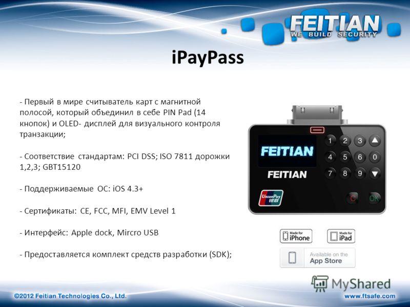 iPayPass - Первый в мире считыватель карт с магнитной полосой, который объединил в себе PIN Pad (14 кнопок) и OLED- дисплей для визуального контроля транзакции; - Соответствие стандартам: PCI DSS; ISO 7811 дорожки 1,2,3; GBT15120 - Поддерживаемые ОС: