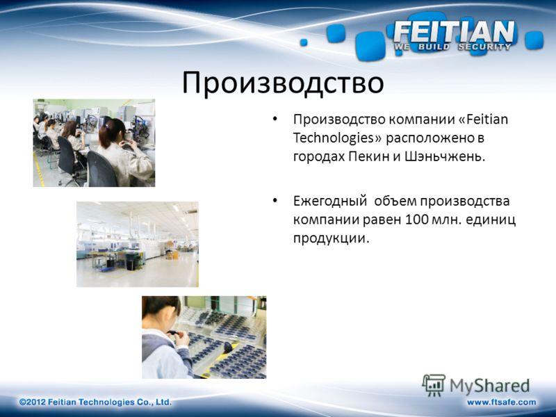 Производство Производство компании «Feitian Technologies» расположено в городах Пекин и Шэньчжень. Ежегодный объем производства компании равен 100 млн. единиц продукции.