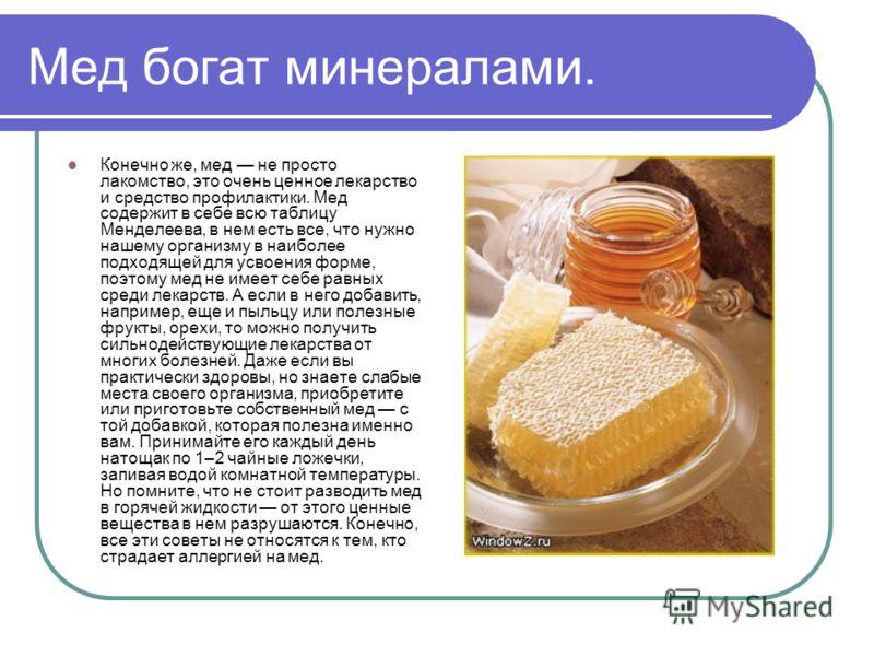 Мед богат минералами. Конечно же, мед не просто лакомство, это очень ценное лекарство и средство профилактики. Мед содержит в себе всю таблицу Менделеева, в нем есть все, что нужно нашему организму в наиболее подходящей для усвоения форме, поэтому ме