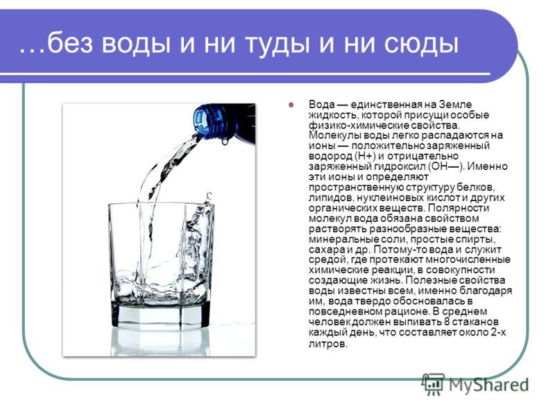 …без воды и ни туды и ни сюды Вода единственная на Земле жидкость, которой присущи особые физико-химические свойства. Молекулы воды легко распадаются на ионы положительно заряженный водород (Н+) и отрицательно заряженный гидроксил (ОН). Именно эти ио