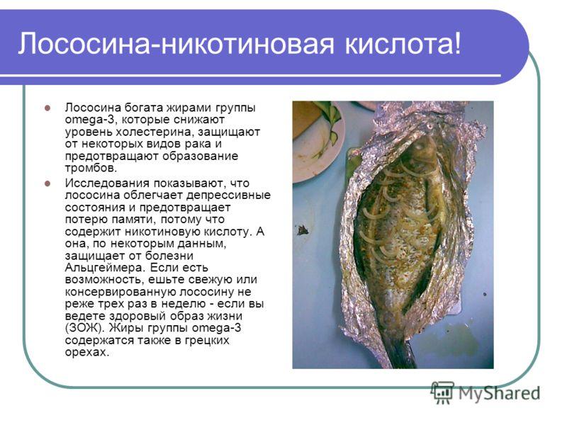 Лососина-никотиновая кислота! Лососина богата жирами группы omega-3, которые снижают уровень холестерина, защищают от некоторых видов рака и предотвращают образование тромбов. Исследования показывают, что лососина облегчает депрессивные состояния и п