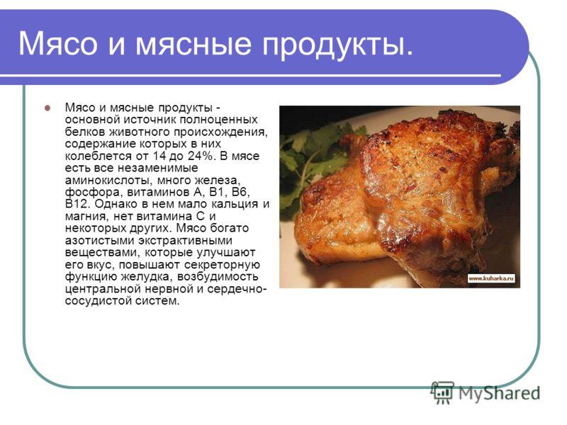 Мясо и мясные продукты. Мясо и мясные продукты - основной источник полноценных белков животного происхождения, содержание которых в них колеблется от 14 до 24%. В мясе есть все незаменимые аминокислоты, много железа, фосфора, витаминов А, В1, В6, В12