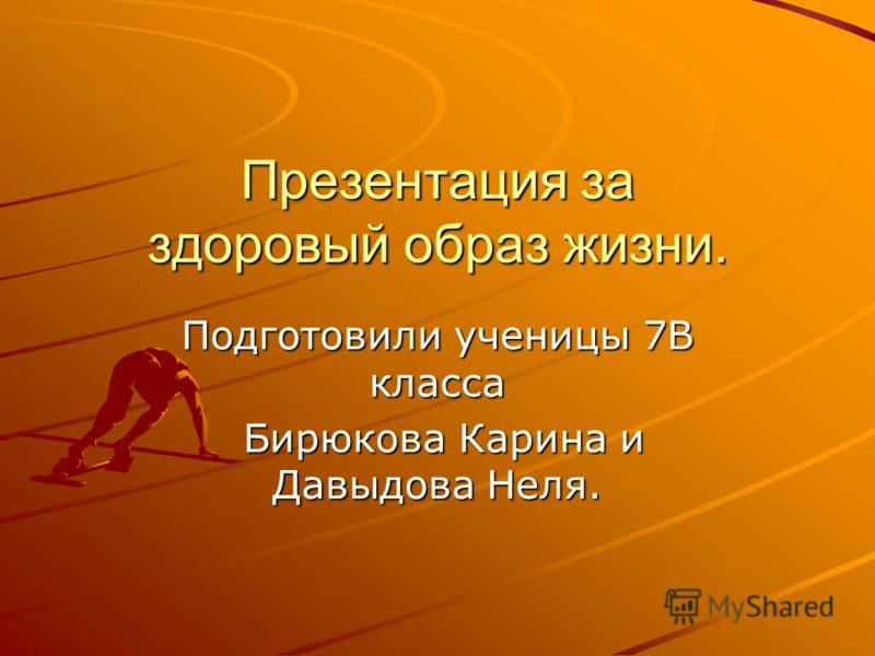 Презентация за здоровый образ жизни. Подготовили ученицы 7В класса Бирюкова Карина и Давыдова Неля. Бирюкова Карина и Давыдова Неля.