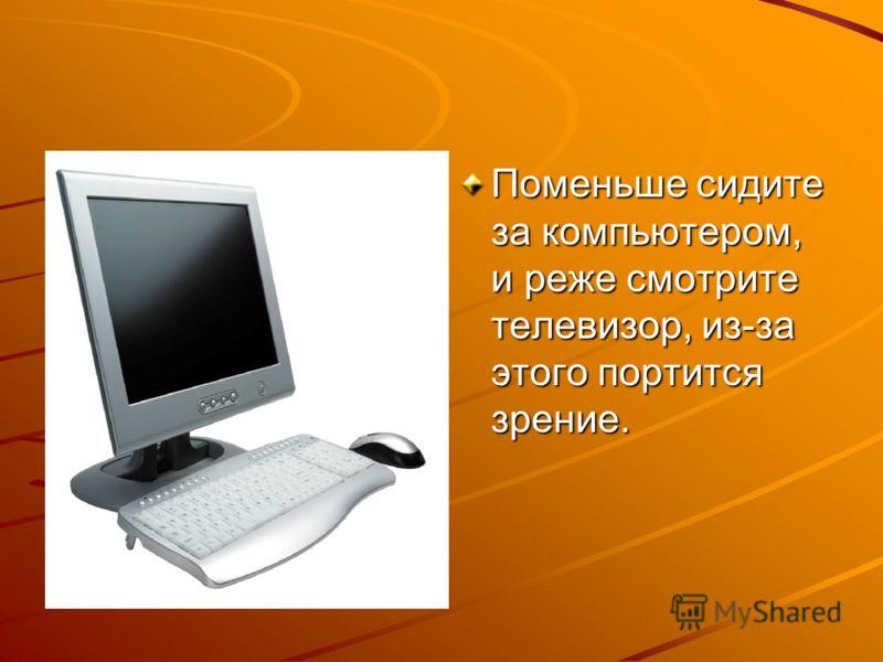 Поменьше сидите за компьютером, и реже смотрите телевизор, из-за этого портится зрение.