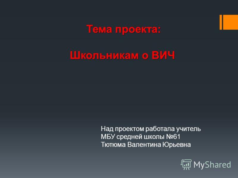 Тема проекта: Школьникам о ВИЧ Над проектом работала учитель МБУ средней школы 61 Тютюма Валентина Юрьевна