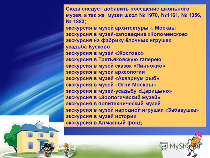 Сюда следует добавить посещение школьного музея, а так же музеи школ 1970, 1161, 1356, 1883; экскурсия в музей архитектуры г. Москвы экскурсия в музей-заповедние «Коломенское» экскурсия на фабрику ёлочных игрушек усадьба Кусково экскурсия в музей «Жо