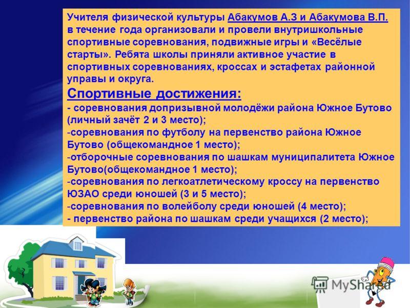 Учителя физической культуры Абакумов А.З и Абакумова В.П. в течение года организовали и провели внутришкольные спортивные соревнования, подвижные игры и «Весёлые старты». Ребята школы приняли активное участие в спортивных соревнованиях, кроссах и эст