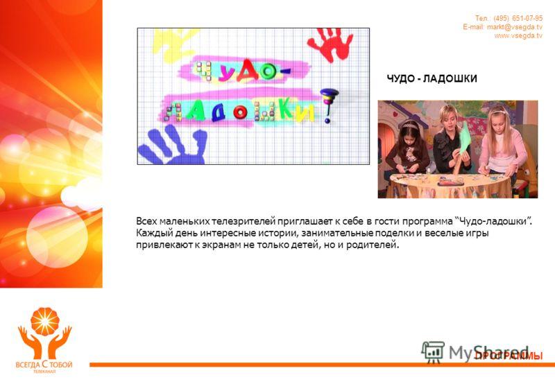 Тел.: (495) 651-07-95 E-mail: markt@vsegda.tv www.vsegda.tv ЧУДО - ЛАДОШКИ Всех маленьких телезрителей приглашает к себе в гости программа Чудо-ладошки. Каждый день интересные истории, занимательные поделки и веселые игры привлекают к экранам не толь