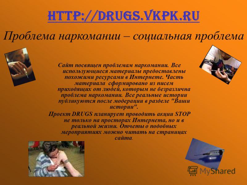http://drugs.vkpk.ru Сайт посвящен проблемам наркомании. Все использующиеся материалы предоставлены похожими ресурсами в Интернете. Часть материала сформировано из писем приходящих от людей, которым не безразлична проблема наркомании. Все реальные ис