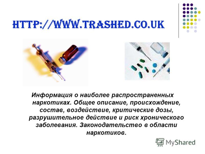 http://www.trashed.co.uk Информация о наиболее распространенных наркотиках. Общее описание, происхождение, состав, воздействие, критические дозы, разрушительное действие и риск хронического заболевания. Законодательство в области наркотиков.