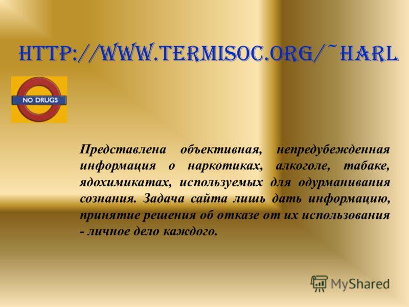 http://www.termisoc.org/~harl Представлена объективная, непредубежденная информация о наркотиках, алкоголе, табаке, ядохимикатах, используемых для одурманивания сознания. Задача сайта лишь дать информацию, принятие решения об отказе от их использован