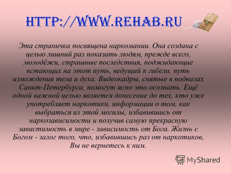 http://www.rehab.ru Эта страничка посвящена наркомании. Она создана с целью лишний раз показать людям, прежде всего, молодёжи, страшные последствия, поджидающие встающих на этот путь, ведущий к гибели, путь измождения тела и духа. Видеокадры, снятые