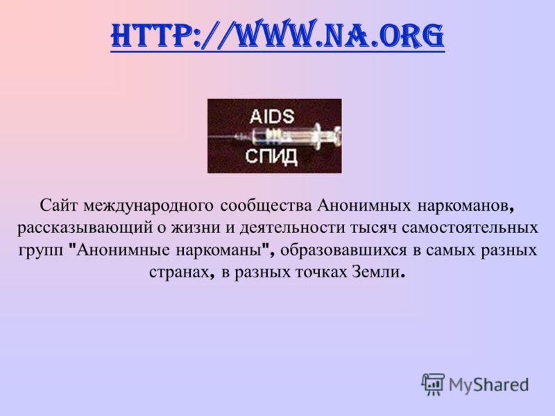 http://www.na.org Сайт международного сообщества Анонимных наркоманов, рассказывающий о жизни и деятельности тысяч самостоятельных групп  Анонимные наркоманы , образовавшихся в самых разных странах, в разных точках Земли.