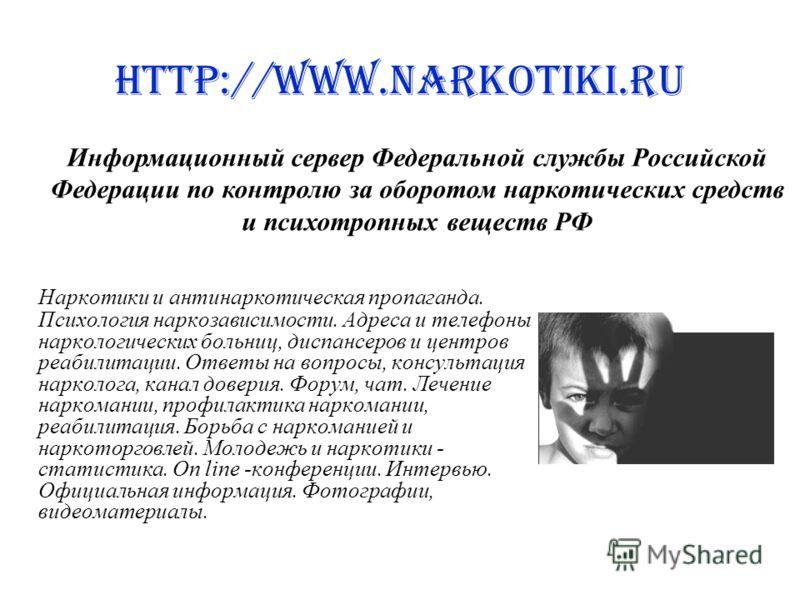 http://www.narkotiki.ru Наркотики и антинаркотическая пропаганда. Психология наркозависимости. Адреса и телефоны наркологических больниц, диспансеров и центров реабилитации. Ответы на вопросы, консультация нарколога, канал доверия. Форум, чат. Лечени