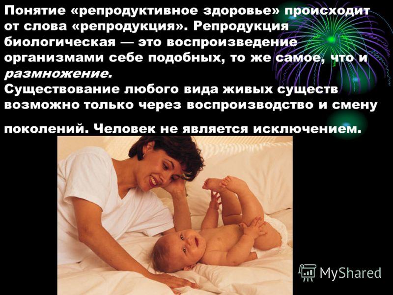Понятие «репродуктивное здоровье» происходит от слова «репродукция». Репродукция биологическая это воспроизведение организмами себе подобных, то же самое, что и размножение. Существование любого вида живых существ возможно только через воспроизводств