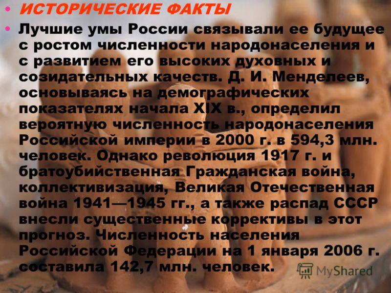 ИСТОРИЧЕСКИЕ ФАКТЫ Лучшие умы России связывали ее будущее с ростом численности народонаселения и с развитием его высоких духовных и созидательных качеств. Д. И. Менделеев, основываясь на демографических показателях начала XIX в., определил вероятную