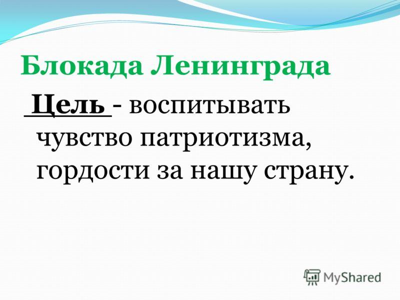 Блокада Ленинграда Цель - воспитывать чувство патриотизма, гордости за нашу страну.